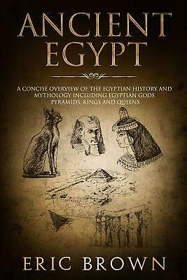 Ancient Egypt: A Concise Overview of the Egyptian History and Mythology Includin