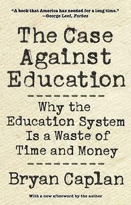 Case Against Education: Why the Education System Is a Waste of Time and Money by