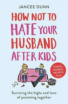 How Not to Hate Your Husband After Kids by Jancee Dunn Paperback NEW Book