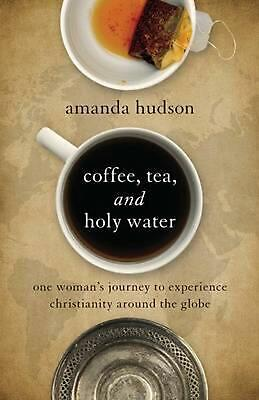 Coffee, Tea, and Holy Water: One Woman's Journey to Experience Christianity Arou