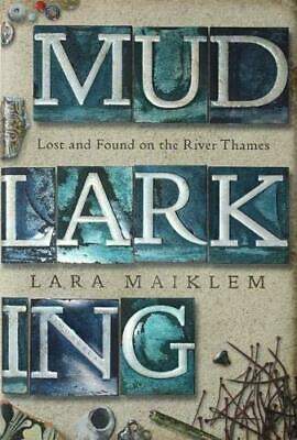 Mudlarking: Lost and Found on the River Thames Lara Maiklem New Hardcover