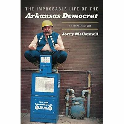 The Improbable Life of the Arkansas Democrat: An Oral H - Hardcover NEW Jerry Mc