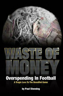 Waste Of Money! Overspending In Football - A Tragic... by Paul Stenning Hardback