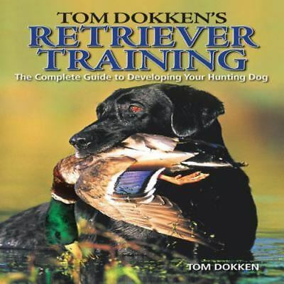 Tom Dokken's Retriever Training : Guide to Developing Your Hunting Dog *UNUSED