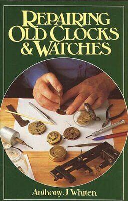 Repairing Old Clocks and Watches-Anthony Whiten