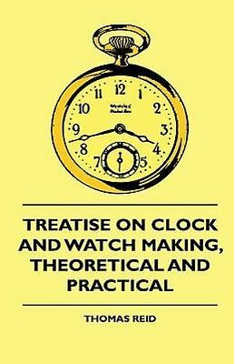 Treatise on Clock and Watch Making, Theoretical and Practical: By Thomas Reid
