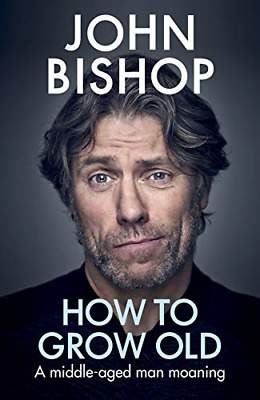 How to Grow Old by John Bishop New Hardback Book