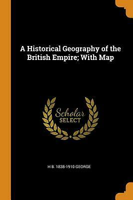 Historical Geography of the British Empire; With Map by Hereford Brooke George (