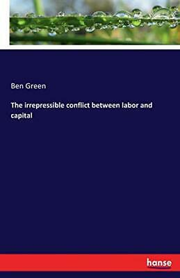 The irrepressible conflict between labor and capital by Green, Ben New,,