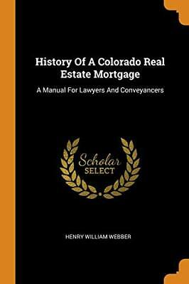 History Of A Colorado Real Estate Mortgage: A Manual For Lawyers And Con-,