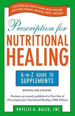 Prescription for Nutritional Healing: the A to Z Guide to Supplements: Everythin