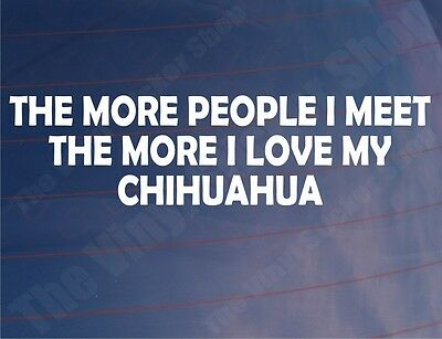 THE MORE PEOPLE I MEET THE MORE I LOVE MY CHIHUAHUA Car/Van/Window Vinyl Sticker