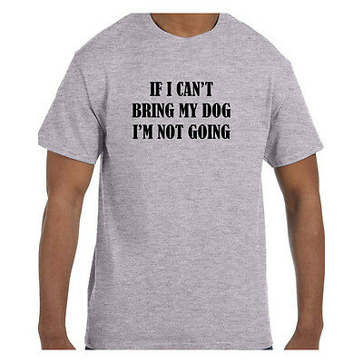 Funny Humor Tshirt If I Can't Bring My Dog I'm Not Going Short or Long Sleeve