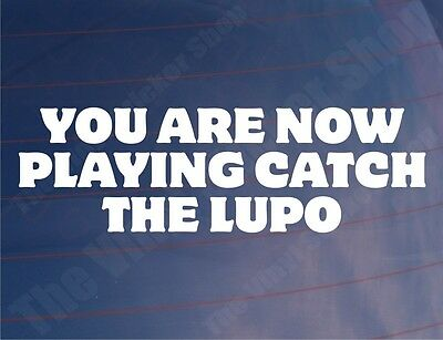 YOU ARE NOW PLAYING CATCH THE LUPO Funny Car/Window/Bumper Sticker/Decal