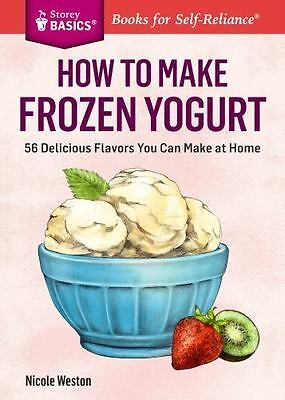 How to Make Frozen Yogurt: 56 Delicious Flavors You Can Make at Home. A Storey B
