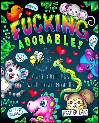 Fucking Adorable - Cute Critters with foul Mouths Adult Coloring Book