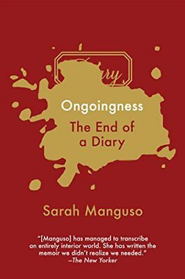 NEW - Ongoingness: The End of a Diary by Manguso, Sarah