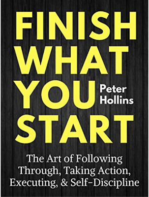 Finish what you start : the art of following through, taking action, executing,