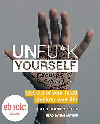 Unfu*k Yourself: Get Out of Your Head and into Your Life by Gary John Bishop