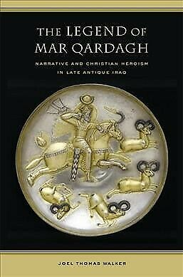 Legend of Mar Qardagh : Narrative And Christian Heroism in Late Antique Iraq,...