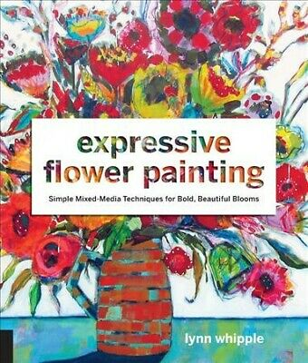 Expressive Flower Painting : Simple Mixed Media Techniques for Bold, Beautifu...