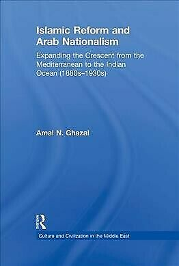 Islamic Reform and Arab Nationalism : Expanding the Crescent from the Mediter...