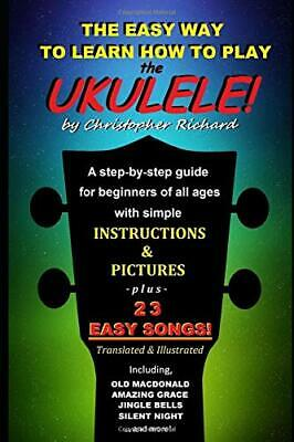 The Easy Way To Learn How To Play The Ukulele!: A step-by-step guide