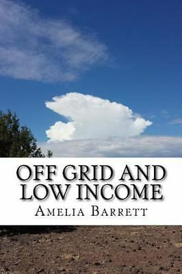 Off Grid and Low Income : Part Handbook, Part Memoir for the Underfunded Home...